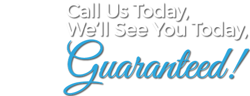 Call Us Today, We'll See You Today, Guaranteed!